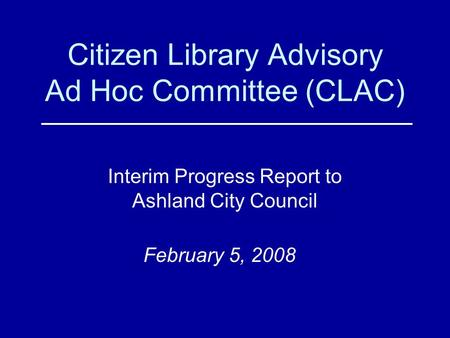 Citizen Library Advisory Ad Hoc Committee (CLAC) Interim Progress Report to Ashland City Council February 5, 2008.