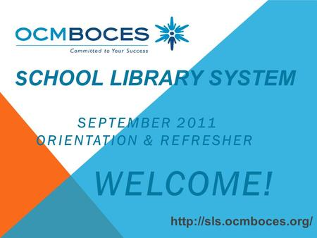 S CHOOL LIBRARY SYSTEM SEPTEMBER 2011 ORIENTATION & REFRESHER WELCOME!