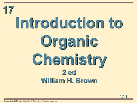 17 17-1 Copyright © 2000 by John Wiley & Sons, Inc. All rights reserved. Introduction to Organic Chemistry 2 ed William H. Brown.
