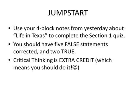 "JUMPSTART Use your 4-block notes from yesterday about ""Life in Texas"" to complete the Section 1 quiz. You should have five FALSE statements corrected,"