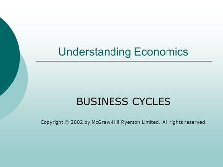 Understanding Economics BUSINESS CYCLES Copyright © 2002 by McGraw-Hill Ryerson Limited. All rights reserved.