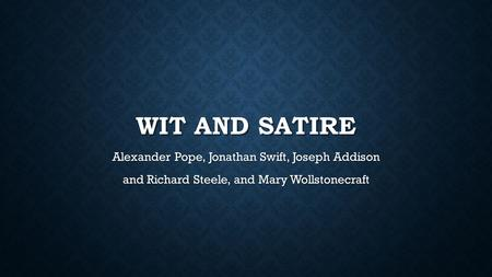WIT AND SATIRE Alexander Pope, Jonathan Swift, Joseph Addison and Richard Steele, and Mary Wollstonecraft.