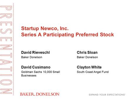Startup Newco, Inc. Series A Participating Preferred Stock David Rieveschl Baker Donelson David Cusimano Goldman Sachs 10,000 Small Businesses Chris Sloan.
