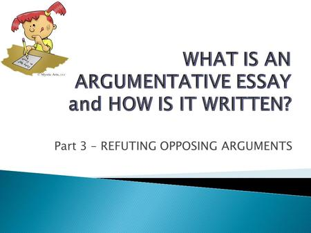 Part 3 – REFUTING OPPOSING ARGUMENTS.  Before you start writing an argumentative essay, I strongly suggest you to prepare an outline and first, write.