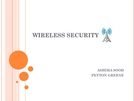 WIRELESS SECURITY ASHIMA SOOD PEYTON GREENE. OVERVIEW History Introduction to Wireless Networking Wireless Network Security Methods Securing Wireless.