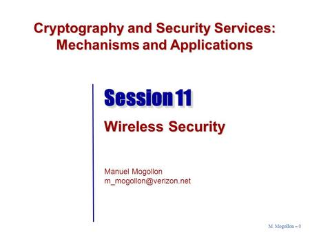 Cryptography and <strong>Security</strong> Services: Mechanisms and Applications Manuel Mogollon M. Mogollon – 0 Session 11 Wireless <strong>Security</strong>.