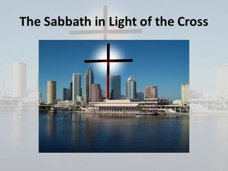 The Sabbath in Light of the Cross. Why it is important to understand the truth about the Sabbath: