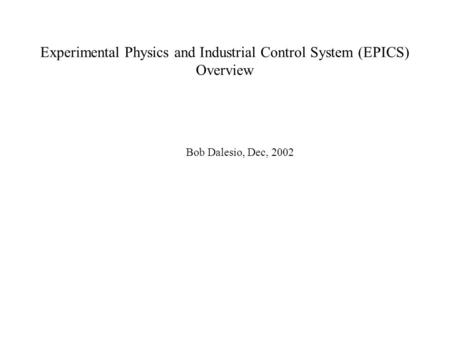 Experimental Physics and Industrial Control System (EPICS) Overview Bob Dalesio, Dec, 2002.