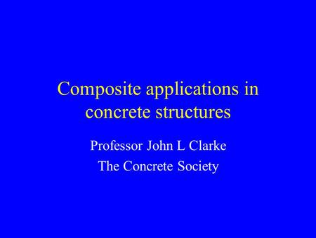 Composite applications in concrete structures Professor John L Clarke The Concrete Society.