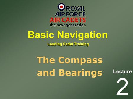 Lecture Leading Cadet Training Basic Navigation 2 The Compass and Bearings.