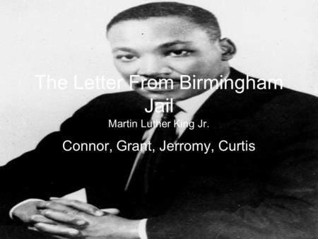 The Letter From Birmingham Jail Martin Luther King Jr. Connor, Grant, Jerromy, Curtis.