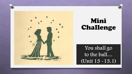 You shall go to the ball… (Unit 13 -13.1) Mini Challenge.