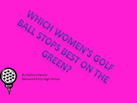 By Mallory Harold Bellwood Antis High School. Girls, ever wondered which golf balls really work well in your favor on the green? And guys, wonder if those.