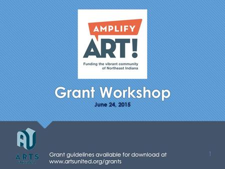 Grant Workshop June 24, 2015 1 Grant guidelines available for download at www.artsunited.org/grants.