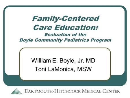 Family-Centered Care Education: Evaluation of the Boyle Community Pediatrics Program William E. Boyle, Jr. MD Toni LaMonica, MSW.