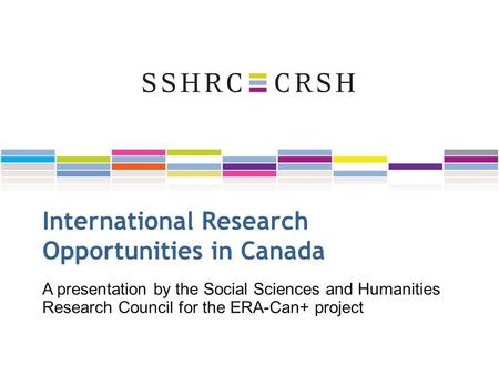 International Research Opportunities in Canada A presentation by the Social Sciences and Humanities Research Council for the ERA-Can+ project.