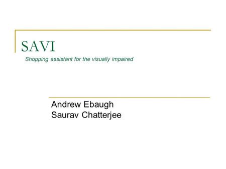 SAVI Andrew Ebaugh Saurav Chatterjee Shopping assistant for the visually impaired.