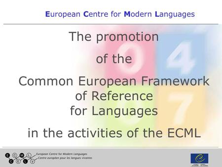 1 European Centre for Modern Languages The promotion of the Common European Framework of Reference for Languages in the activities of the ECML.