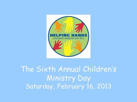 The Sixth Annual Children's Ministry Day Saturday, February 16, 2013.