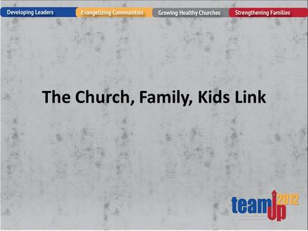 The Church, Family, Kids Link. Are We Successful? 60 to 90 percent of the children enrolled in your church programs today are going to disengage from.