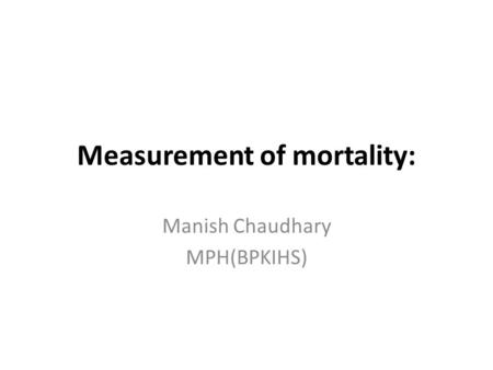 Measurement of mortality: Manish Chaudhary MPH(BPKIHS)