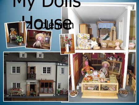 My Dolls House Liz Coleman. Welcome to my Dolls House My Dolls House was built for me about 11 years ago by the partner of a friend. The house was based.
