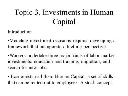 Topic 3. Investments in Human Capital Introduction Modeling investment decisions requires developing a framework that incorporate a lifetime perspective.