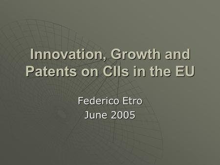 Innovation, Growth and Patents on CIIs in the EU Federico Etro June 2005.