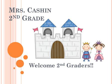 M RS. C ASHIN 2 ND G RADE Welcome 2 nd Graders!!.