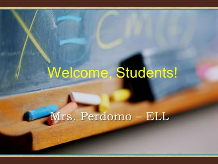 Welcome, Students! Mrs. Perdomo – ELL Welcome to LarKin! I will introduce you to the subject and our classroom.I will introduce you to the subject and.