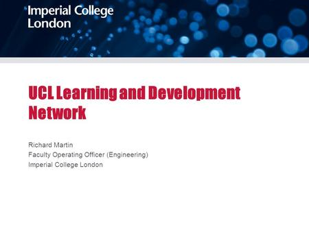 UCL Learning and Development Network Richard Martin Faculty Operating Officer (Engineering) Imperial College London.