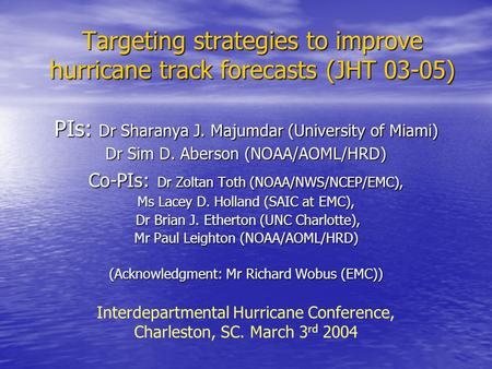Targeting strategies to improve hurricane track forecasts (JHT 03-05) PIs: Dr Sharanya J. Majumdar (University of Miami) Dr Sim D. Aberson (NOAA/AOML/HRD)