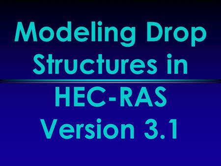 Modeling Drop Structures in HEC-RAS Version 3.1. March 2003HEC-RAS Version 3.1Slide 2 of 27 Modeling Drop Structures l Overview l Modeling a Drop Structure.