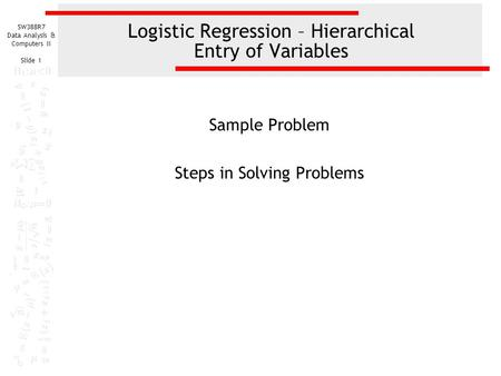 SW388R7 Data Analysis & Computers II Slide 1 Logistic Regression – Hierarchical Entry of Variables Sample Problem Steps in Solving Problems.