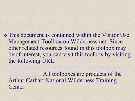  This document is contained within the Visitor Use Management Toolbox on Wilderness.net. Since other related resources found in this toolbox may be of.