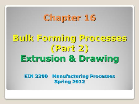 Chapter 16 Bulk Forming Processes (Part 2) Extrusion & Drawing EIN 3390 Manufacturing Processes Spring 2012 1.