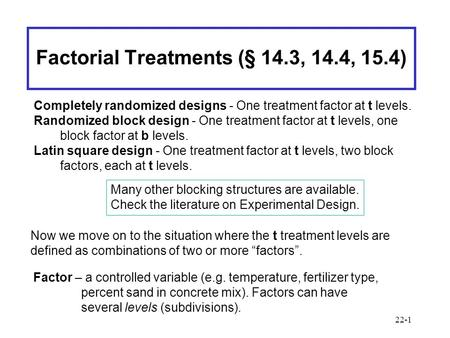 22-1 Factorial Treatments (§ 14.3, 14.4, 15.4) Completely randomized designs - One treatment factor at t levels. Randomized block design - One treatment.