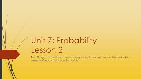 Unit 7: Probability Lesson 2 Tree Diagrams, fundamental counting principle, sample space lists and tables, permutation, combination, factorials.