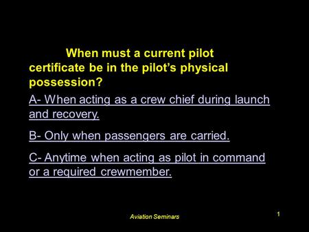 Aviation Seminars 1 #3017.When must a current pilot certificate be in the pilot's physical possession? A- When acting as a crew chief during launch and.