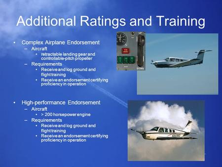 Additional Ratings and Training Complex Airplane Endorsement –Aircraft retractable landing gear and controllable-pitch propeller –Requirements Receive.