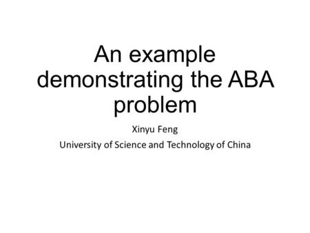 An example demonstrating the ABA problem Xinyu Feng University of Science and Technology of China.