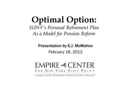 Optimal Option: SUNY's Personal Retirement Plan As a Model for Pension Reform Presentation by E.J. McMahon February 16, 2012.