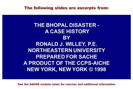 THE BHOPAL DISASTER - A CASE HISTORY BY RONALD J. WILLEY, P.E. NORTHEASTERN UNIVERSITY PREPARED FOR SACHE A PRODUCT OF THE CCPS-AICHE NEW YORK, NEW YORK.