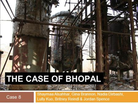 THE CASE OF BHOPAL Shaymaa Alsahhar, Gina Brannon, Nadia Dirbashi, Lully Kuo, Britney Reindl & Jordan Spence Case 8 Manske, Magnus. Bhopal-Union Carbide.