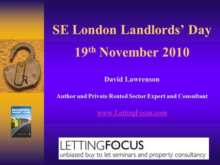 SE London Landlords' Day 19 th November 2010 David Lawrenson Author and Private Rented Sector Expert and Consultant www.LettingFocus.com.