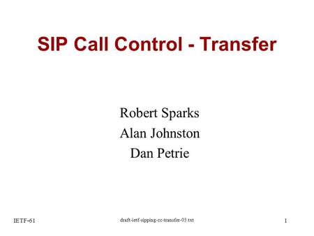 IETF-61 draft-ietf-sipping-cc-transfer-03.txt 1 SIP Call Control - Transfer Robert Sparks Alan Johnston Dan Petrie.
