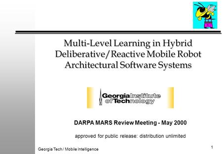 Georgia Tech / Mobile Intelligence 1 Multi-Level Learning in Hybrid Deliberative/Reactive Mobile Robot Architectural Software Systems DARPA MARS Review.