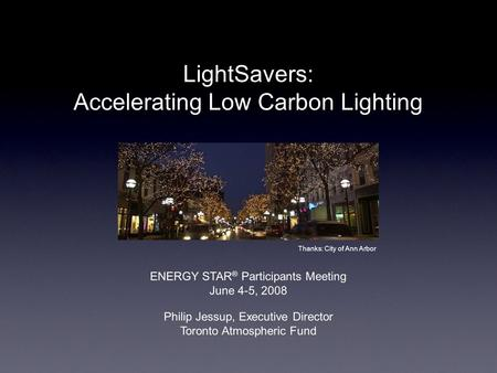 LightSavers: Accelerating Low Carbon Lighting Philip Jessup, Executive Director Toronto Atmospheric Fund Thanks: City of Ann Arbor ENERGY STAR ® Participants.