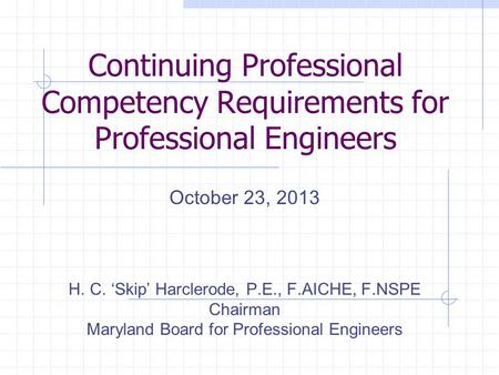 Continuing Professional Competency Requirements for Professional Engineers October 23, 2013 H. C. 'Skip' Harclerode, P.E., F.AICHE, F.NSPE Chairman Maryland.