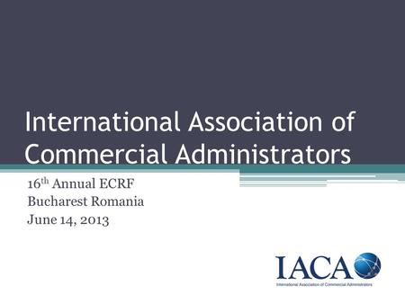 International Association of Commercial Administrators 16 th Annual ECRF Bucharest Romania June 14, 2013.